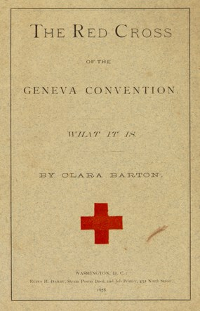 "Pamplet cover printed as following: ""The Red Cross of the Geneva Convention.  What It Is by Clara Barton.  Washington, D.C. Rufus H. Darby, Steam Power Book and Job Printer, 432 Ninth Street.  1878."""